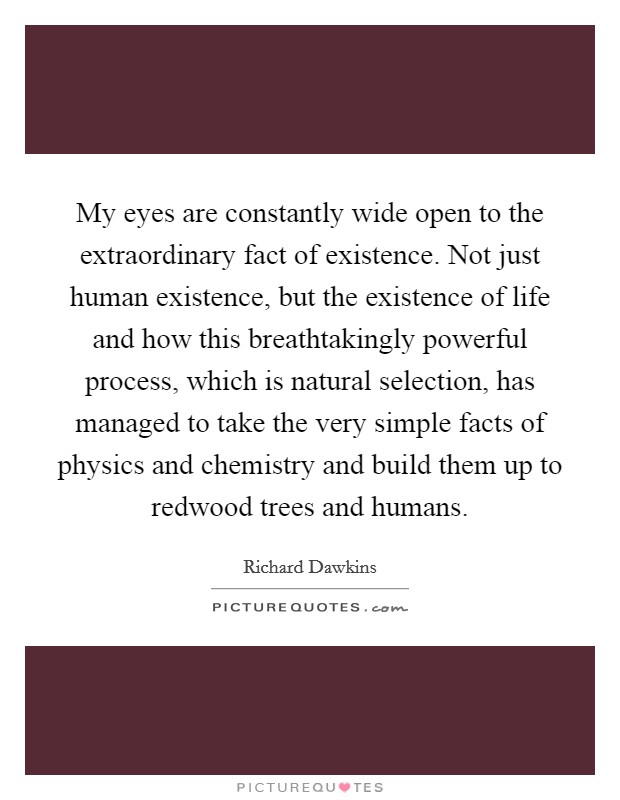 My eyes are constantly wide open to the extraordinary fact of existence. Not just human existence, but the existence of life and how this breathtakingly powerful process, which is natural selection, has managed to take the very simple facts of physics and chemistry and build them up to redwood trees and humans. Picture Quote #1