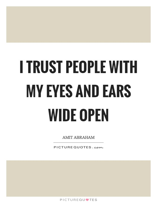 I trust people with my eyes and ears wide open Picture Quote #1