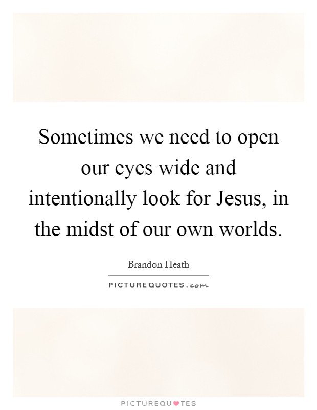 Sometimes we need to open our eyes wide and intentionally look for Jesus, in the midst of our own worlds. Picture Quote #1