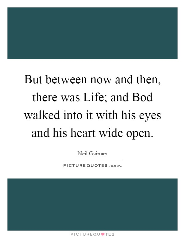 But between now and then, there was Life; and Bod walked into it with his eyes and his heart wide open. Picture Quote #1