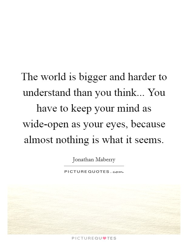The world is bigger and harder to understand than you think... You have to keep your mind as wide-open as your eyes, because almost nothing is what it seems. Picture Quote #1