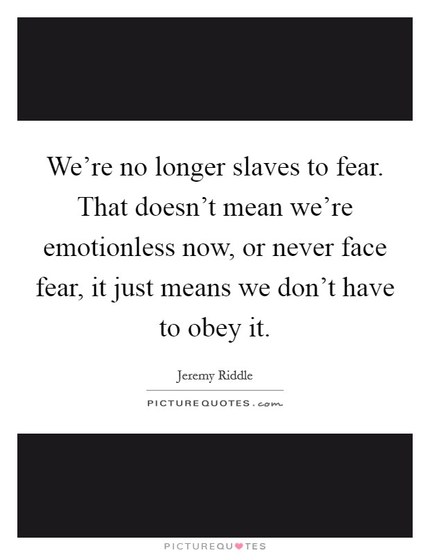 We're no longer slaves to fear. That doesn't mean we're emotionless now, or never face fear, it just means we don't have to obey it Picture Quote #1