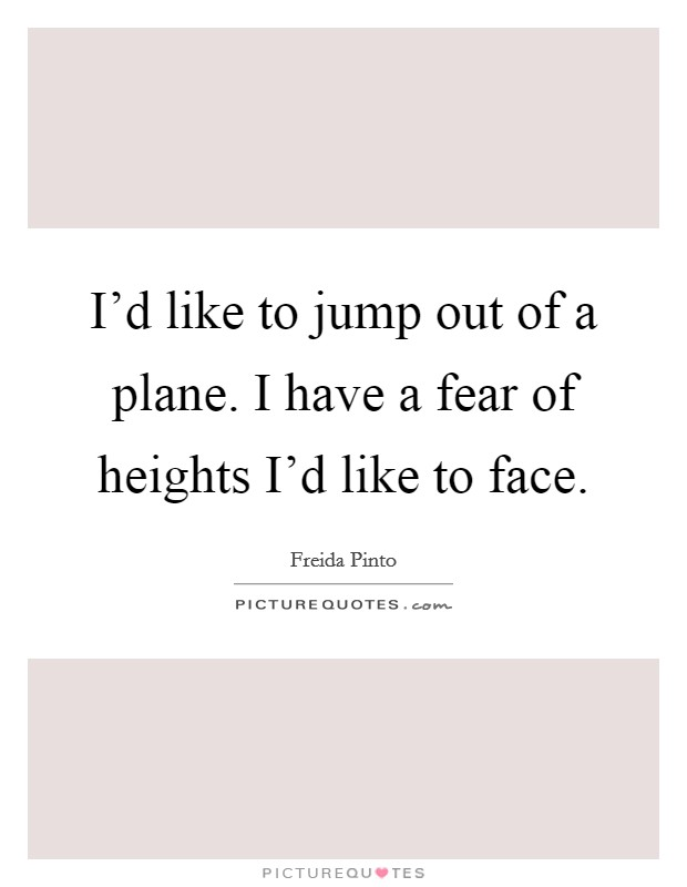 I'd like to jump out of a plane. I have a fear of heights I'd like to face Picture Quote #1