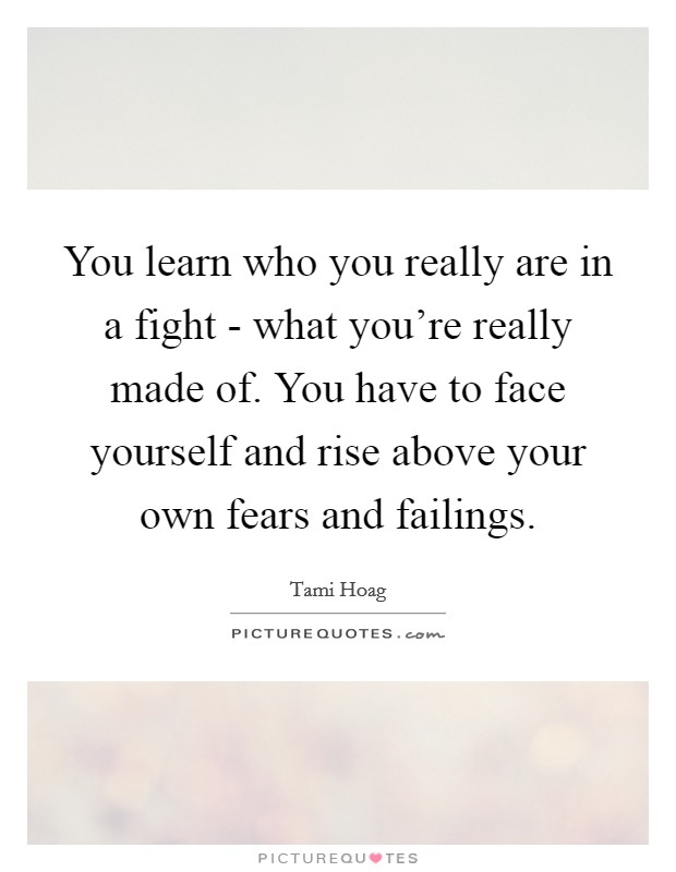 You learn who you really are in a fight - what you're really made of. You have to face yourself and rise above your own fears and failings Picture Quote #1