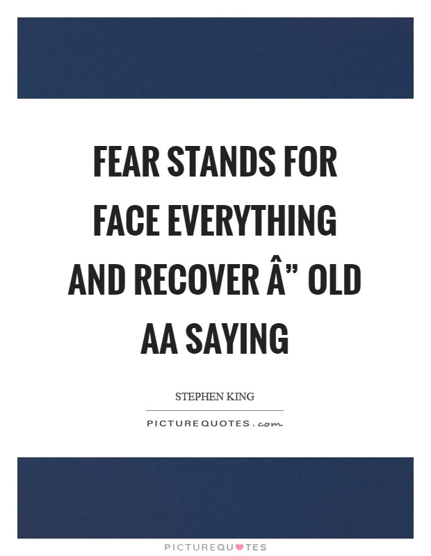 "FEAR stands for face everything and recover "" Old AA saying Picture Quote #1"