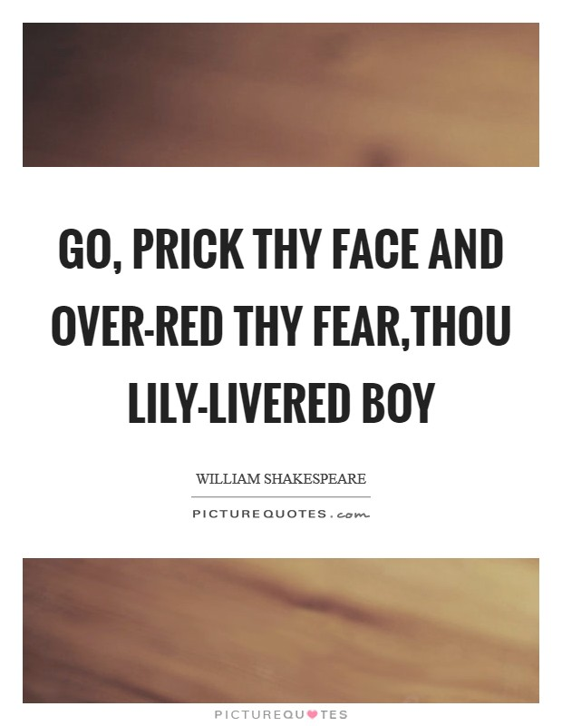 Go, prick thy face and over-red thy fear,Thou lily-livered boy Picture Quote #1