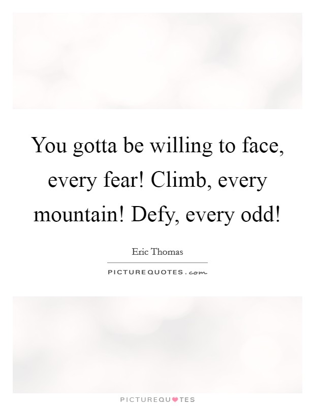 You gotta be willing to face, every fear! Climb, every mountain! Defy, every odd! Picture Quote #1