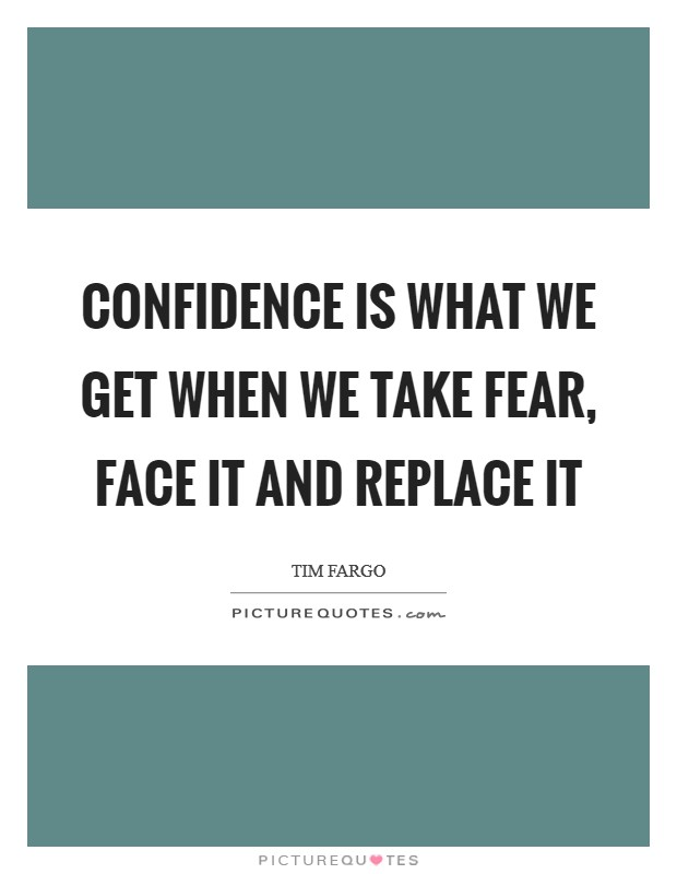 Confidence is what we get when we take fear, face it and replace it Picture Quote #1