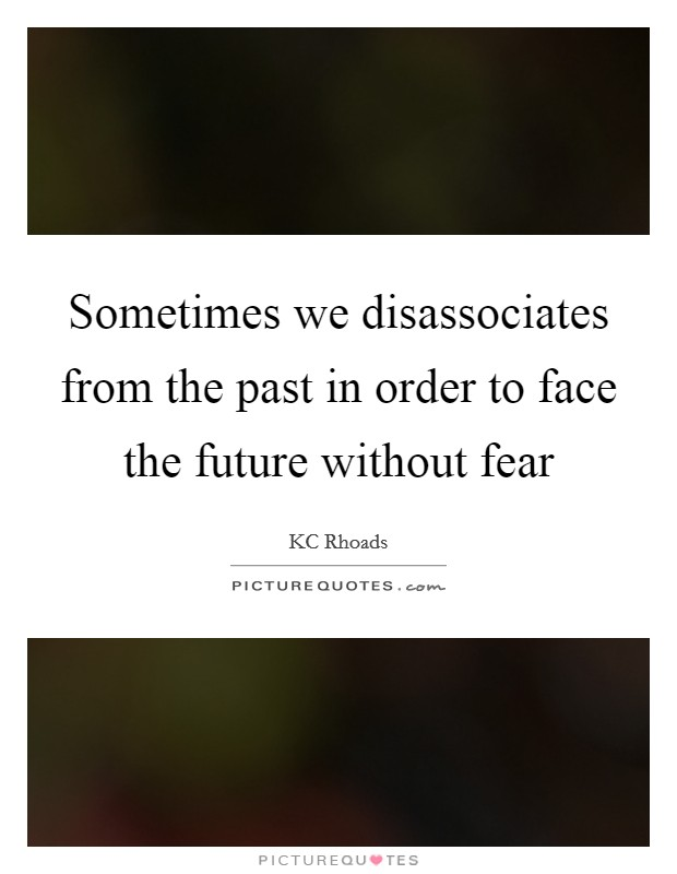 Sometimes we disassociates from the past in order to face the future without fear Picture Quote #1