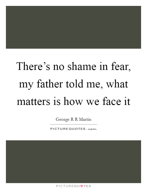 There's no shame in fear, my father told me, what matters is how we face it Picture Quote #1