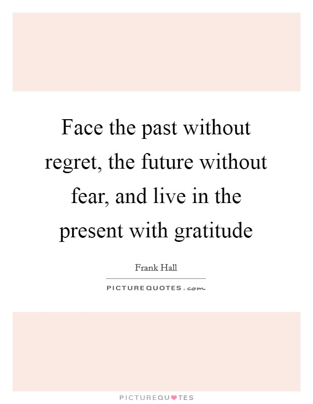 Face the past without regret, the future without fear, and live in the present with gratitude Picture Quote #1
