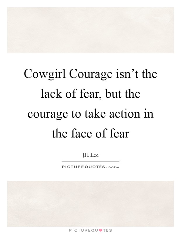 Cowgirl Courage isn't the lack of fear, but the courage to take action in the face of fear Picture Quote #1