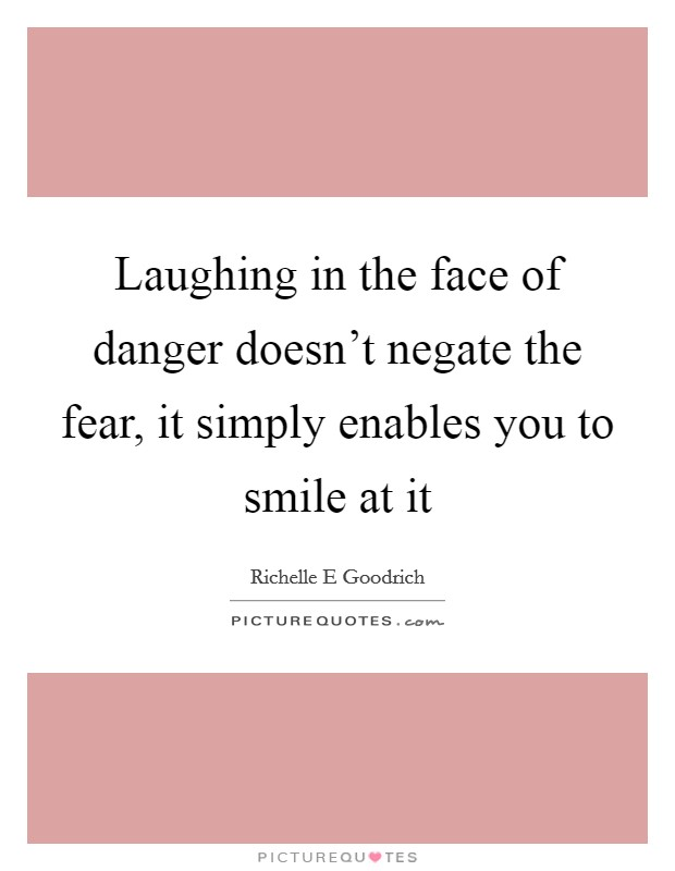 Laughing in the face of danger doesn't negate the fear, it simply enables you to smile at it Picture Quote #1