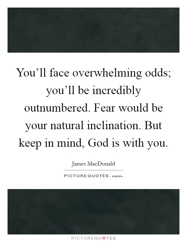 You'll face overwhelming odds; you'll be incredibly outnumbered. Fear would be your natural inclination. But keep in mind, God is with you Picture Quote #1