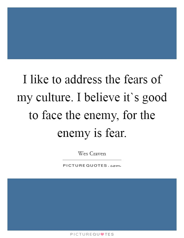 I like to address the fears of my culture. I believe it`s good to face the enemy, for the enemy is fear Picture Quote #1