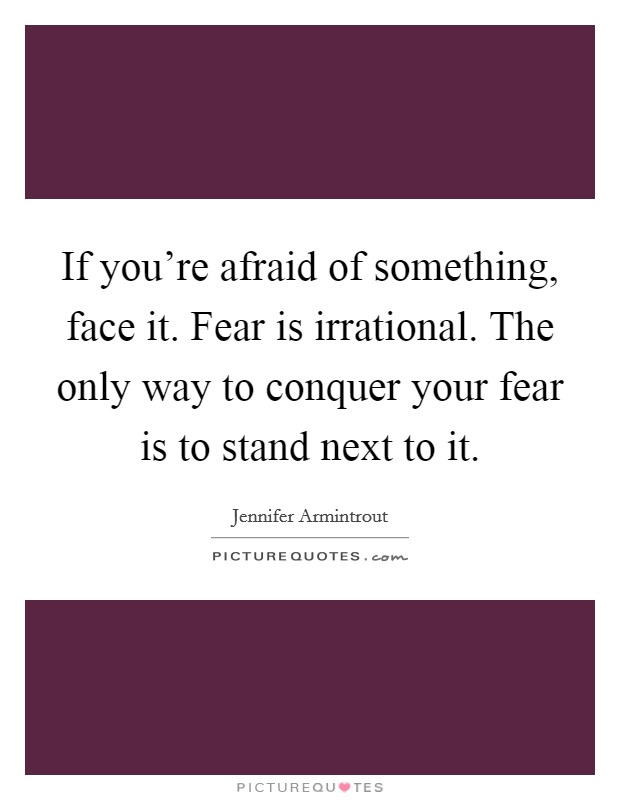 If you're afraid of something, face it. Fear is irrational. The only way to conquer your fear is to stand next to it Picture Quote #1