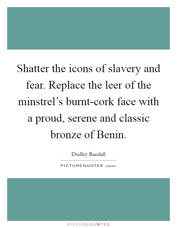 Shatter the icons of slavery and fear. Replace the leer of the minstrel's burnt-cork face with a proud, serene and classic bronze of Benin Picture Quote #1