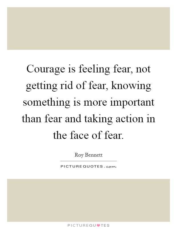 Courage is feeling fear, not getting rid of fear, knowing something is more important than fear and taking action in the face of fear Picture Quote #1