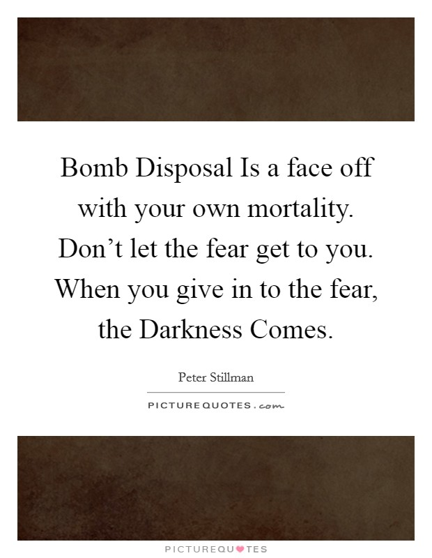 Bomb Disposal Is a face off with your own mortality. Don't let the fear get to you. When you give in to the fear, the Darkness Comes. Picture Quote #1