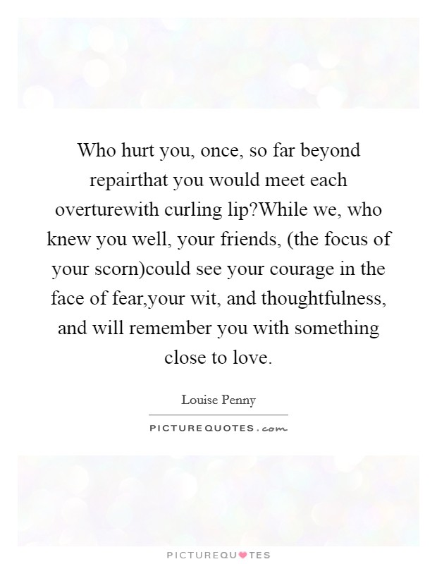 Who hurt you, once, so far beyond repairthat you would meet each overturewith curling lip?While we, who knew you well, your friends, (the focus of your scorn)could see your courage in the face of fear,your wit, and thoughtfulness, and will remember you with something close to love Picture Quote #1