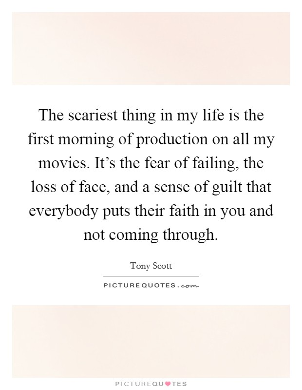 The scariest thing in my life is the first morning of production on all my movies. It's the fear of failing, the loss of face, and a sense of guilt that everybody puts their faith in you and not coming through Picture Quote #1