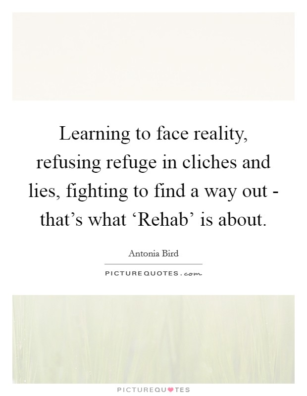 Learning to face reality, refusing refuge in cliches and lies, fighting to find a way out - that's what 'Rehab' is about Picture Quote #1