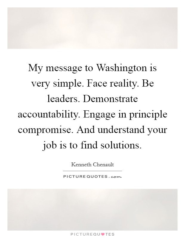 My message to Washington is very simple. Face reality. Be leaders. Demonstrate accountability. Engage in principle compromise. And understand your job is to find solutions Picture Quote #1