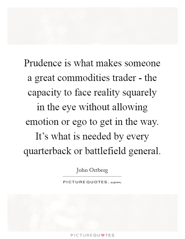 Prudence is what makes someone a great commodities trader - the capacity to face reality squarely in the eye without allowing emotion or ego to get in the way. It's what is needed by every quarterback or battlefield general. Picture Quote #1