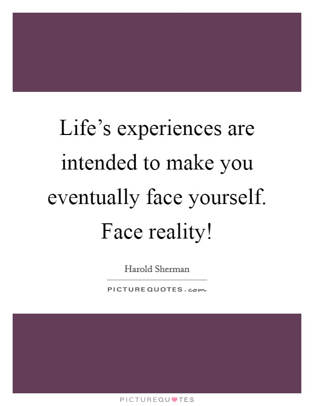 Life's experiences are intended to make you eventually face yourself. Face reality! Picture Quote #1
