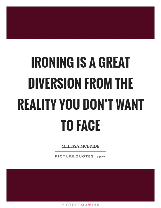 Ironing is a great diversion from the reality you don't want to face Picture Quote #1
