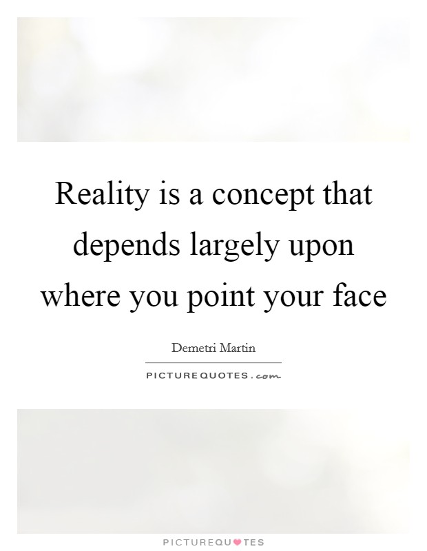 Reality is a concept that depends largely upon where you point your face Picture Quote #1