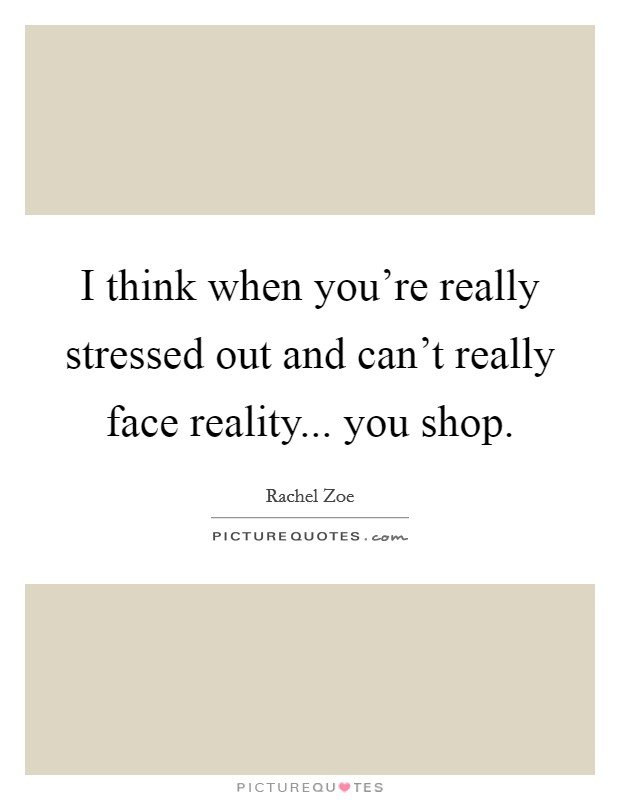 I think when you're really stressed out and can't really face reality... you shop Picture Quote #1