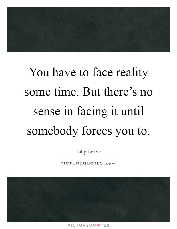 You have to face reality some time. But there's no sense in facing it until somebody forces you to Picture Quote #1