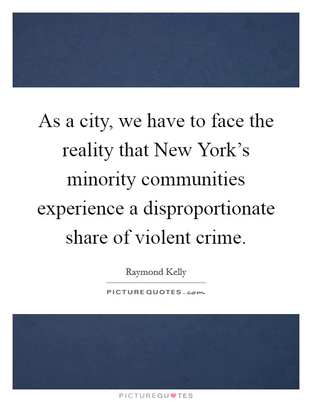 As a city, we have to face the reality that New York's minority communities experience a disproportionate share of violent crime Picture Quote #1