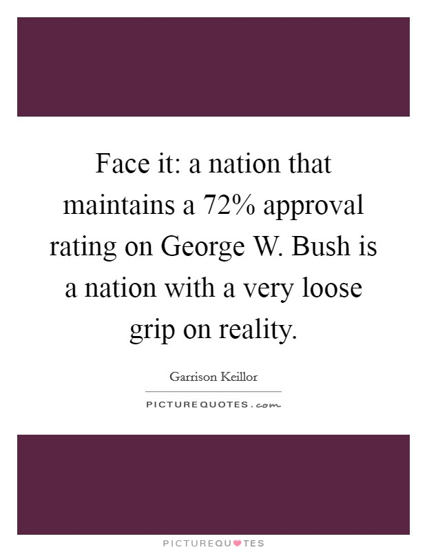 Face it: a nation that maintains a 72% approval rating on George W. Bush is a nation with a very loose grip on reality Picture Quote #1