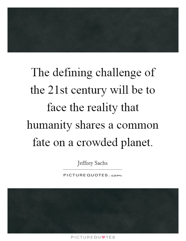 The defining challenge of the 21st century will be to face the reality that humanity shares a common fate on a crowded planet Picture Quote #1
