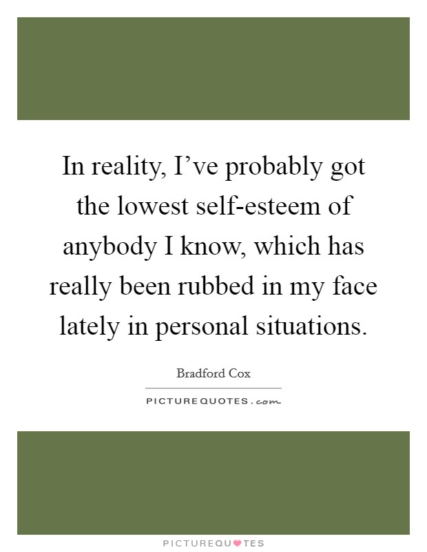 In reality, I've probably got the lowest self-esteem of anybody I know, which has really been rubbed in my face lately in personal situations Picture Quote #1