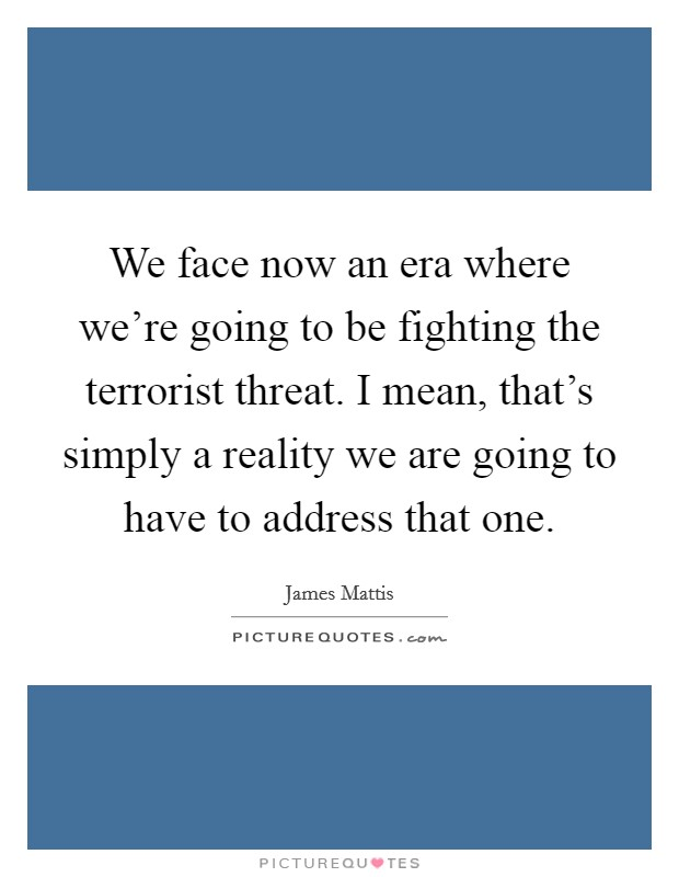 We face now an era where we're going to be fighting the terrorist threat. I mean, that's simply a reality we are going to have to address that one. Picture Quote #1