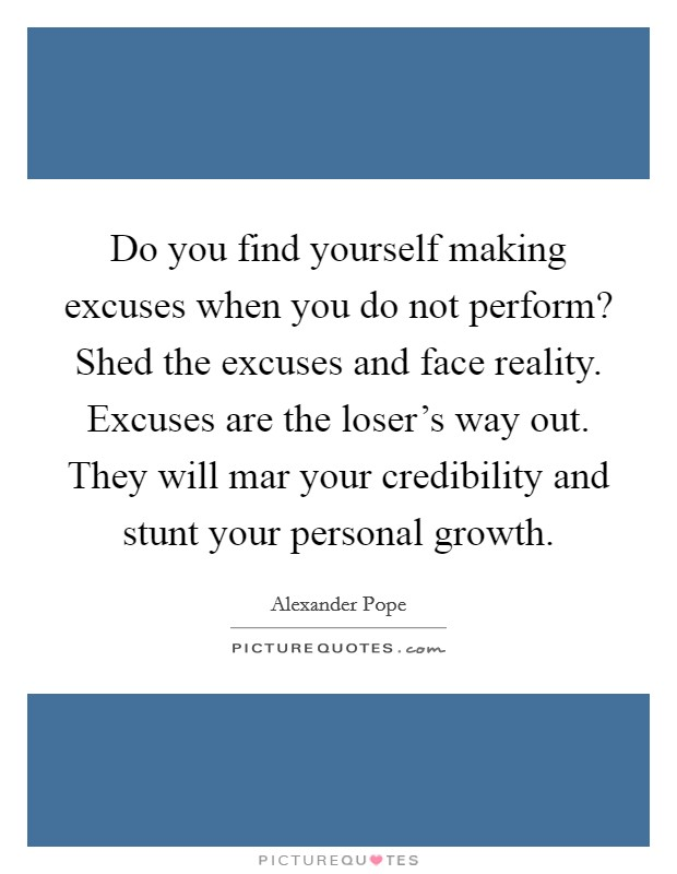 Do you find yourself making excuses when you do not perform? Shed the excuses and face reality. Excuses are the loser's way out. They will mar your credibility and stunt your personal growth Picture Quote #1
