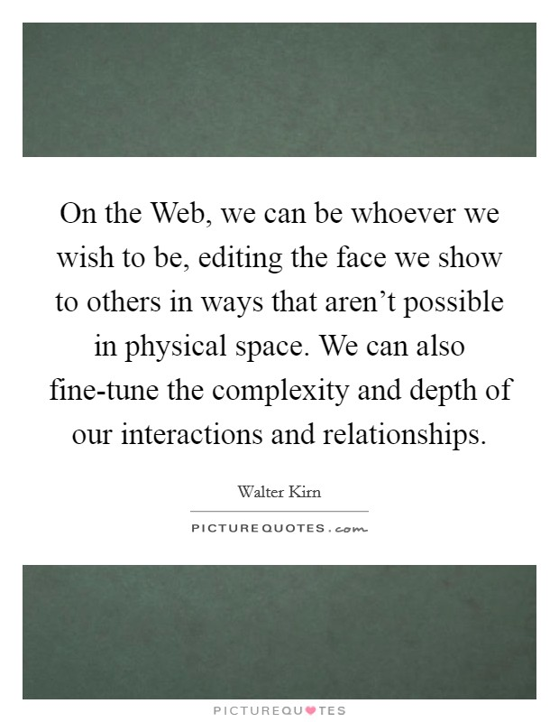 On the Web, we can be whoever we wish to be, editing the face we show to others in ways that aren't possible in physical space. We can also fine-tune the complexity and depth of our interactions and relationships Picture Quote #1