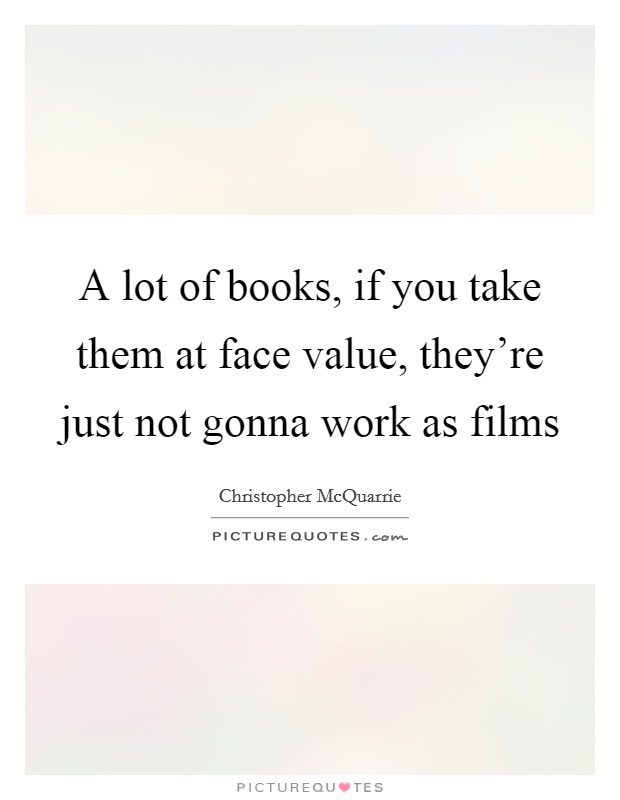 A lot of books, if you take them at face value, they're just not gonna work as films Picture Quote #1