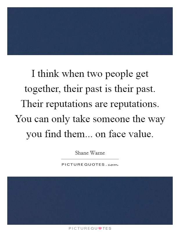 I think when two people get together, their past is their past. Their reputations are reputations. You can only take someone the way you find them... on face value. Picture Quote #1