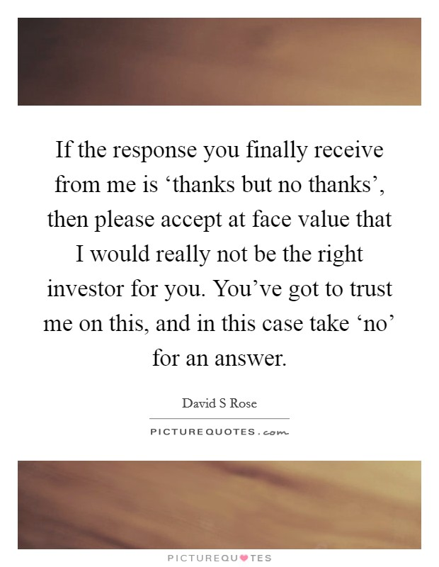 If the response you finally receive from me is 'thanks but no thanks', then please accept at face value that I would really not be the right investor for you. You've got to trust me on this, and in this case take 'no' for an answer Picture Quote #1