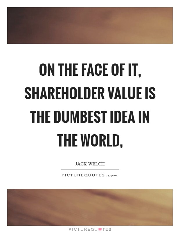 On the face of it, shareholder value is the dumbest idea in the world, Picture Quote #1