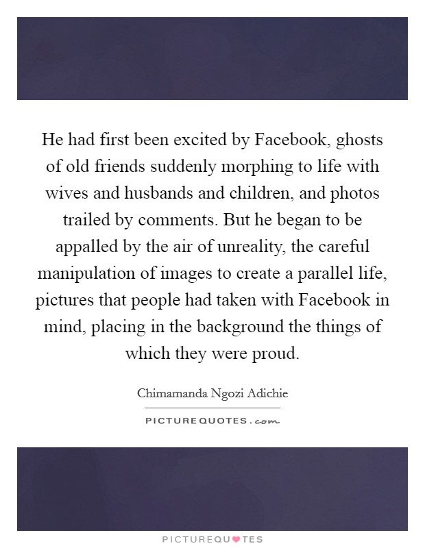 He had first been excited by Facebook, ghosts of old friends suddenly morphing to life with wives and husbands and children, and photos trailed by comments. But he began to be appalled by the air of unreality, the careful manipulation of images to create a parallel life, pictures that people had taken with Facebook in mind, placing in the background the things of which they were proud Picture Quote #1