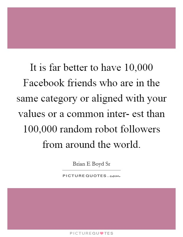 It is far better to have 10,000 Facebook friends who are in the same category or aligned with your values or a common inter- est than 100,000 random robot followers from around the world Picture Quote #1