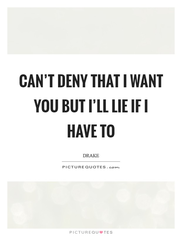 Can't deny that I want you but I'll lie if I have to Picture Quote #1