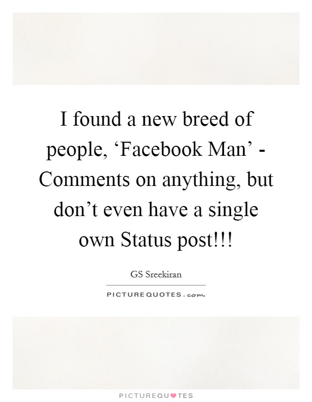 I found a new breed of people, 'Facebook Man' - Comments on anything, but don't even have a single own Status post!!! Picture Quote #1