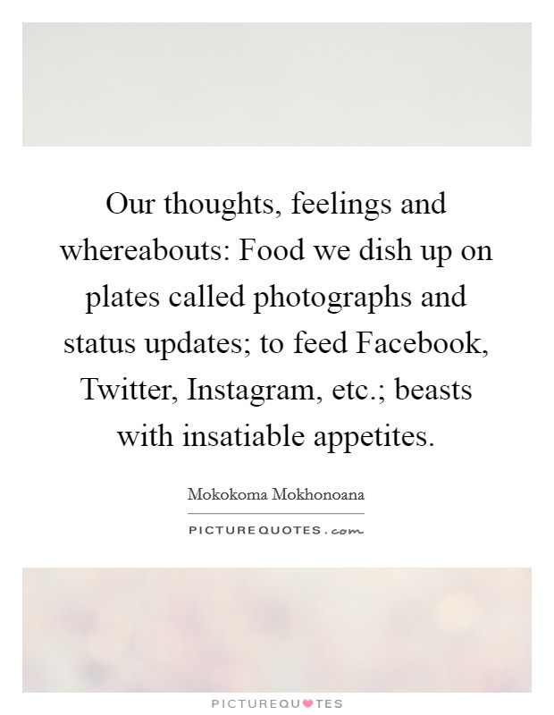 Our thoughts, feelings and whereabouts: Food we dish up on plates called photographs and status updates; to feed Facebook, Twitter, Instagram, etc.; beasts with insatiable appetites Picture Quote #1
