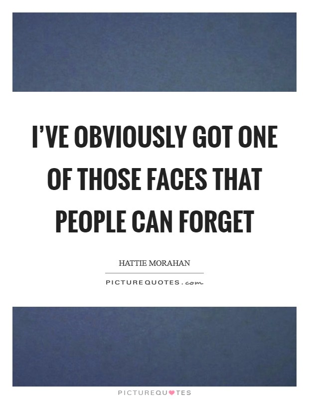 I've obviously got one of those faces that people can forget Picture Quote #1